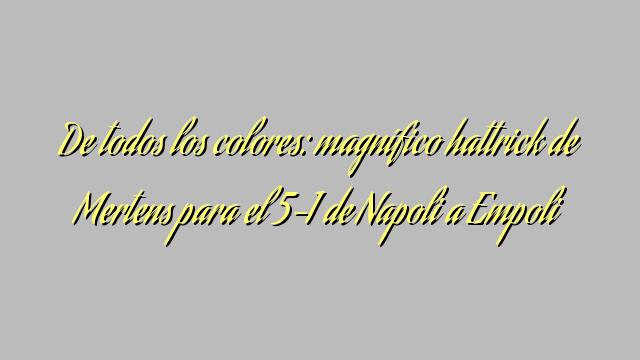 De todos los colores: magnífico hattrick de Mertens para el 5-1 de Napoli a Empoli