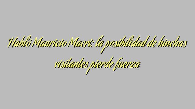 Habló Mauricio Macri: la posibilidad de hinchas visitantes pierde fuerza