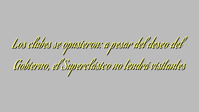 Los clubes se opusieron: a pesar del deseo del Gobierno, el Superclásico no tendrá visitantes