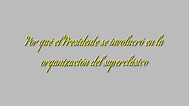 Por qué el Presidente se involucró en la organización del superclásico