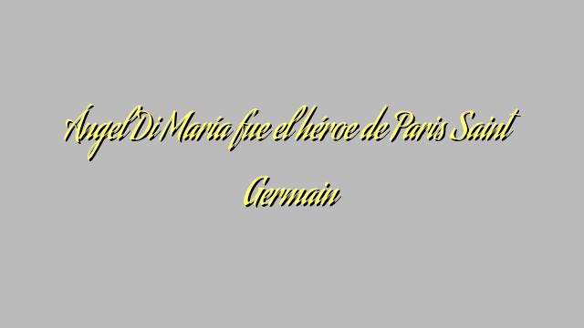 Ángel Di María fue el héroe de Paris Saint Germain