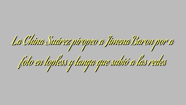 La China Suárez piropeo a Jimena Baron por a foto en topless y tanga que subió a las redes